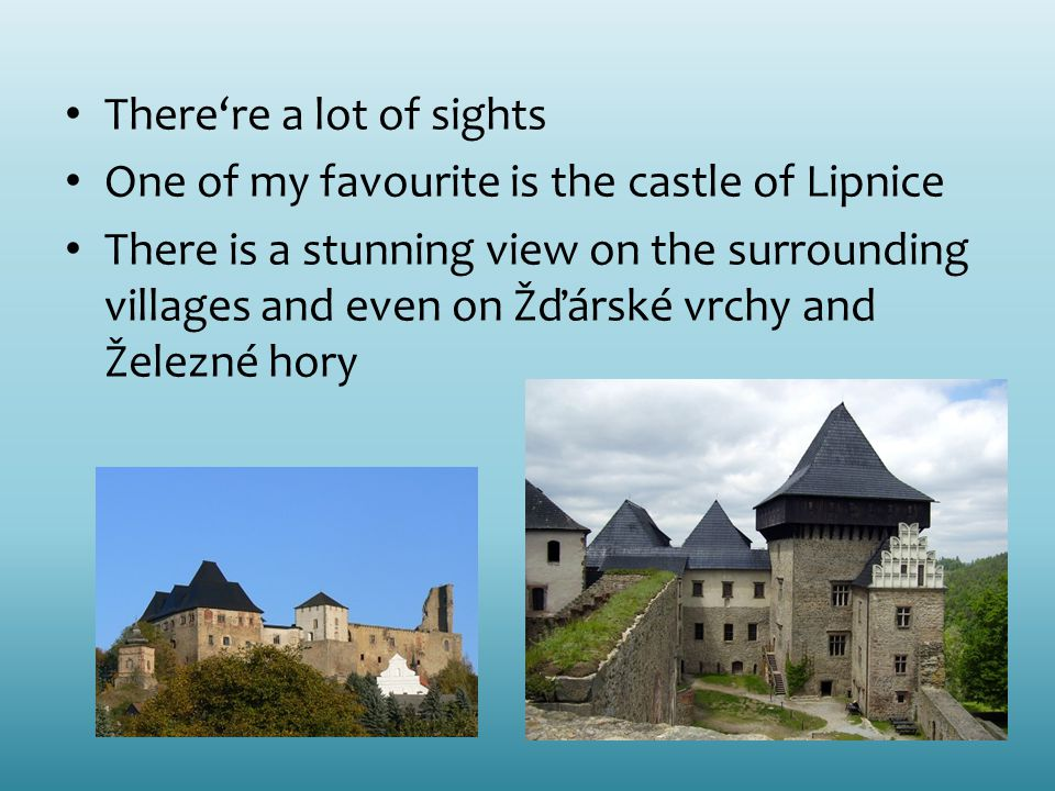 There're a lot of sights One of my favourite is the castle of Lipnice There is a stunning view on the surrounding villages and even on Žďárské vrchy and Železné hory