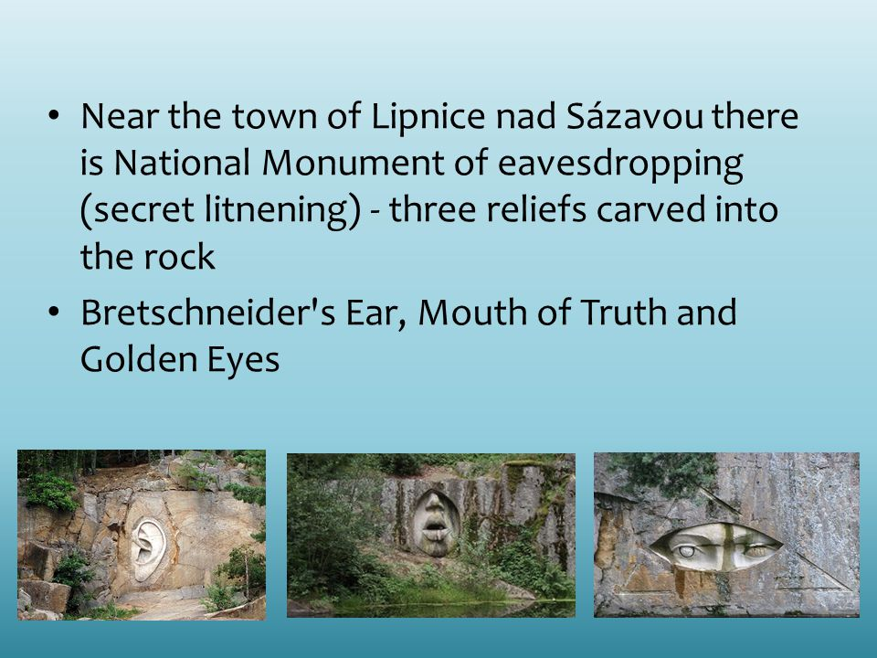 Near the town of Lipnice nad Sázavou there is National Monument of eavesdropping (secret litnening) - three reliefs carved into the rock Bretschneider s Ear, Mouth of Truth and Golden Eyes