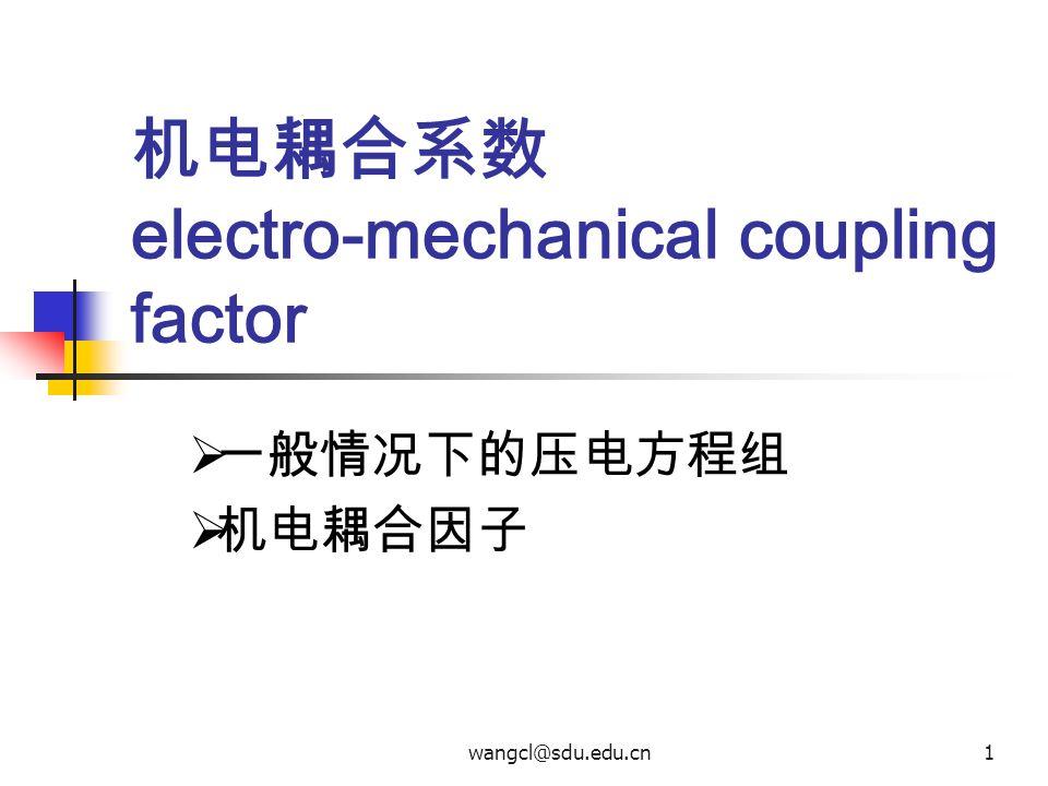 wangcl@sdu.edu.cn1 机电耦合系数 electro-mechanical coupling factor  一般情况下的压电方程组  机电耦合因子