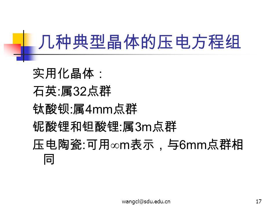 wangcl@sdu.edu.cn17 几种典型晶体的压电方程组 实用化晶体: 石英 : 属 32 点群 钛酸钡 : 属 4mm 点群 铌酸锂和钽酸锂 : 属 3m 点群 压电陶瓷 : 可用  m 表示,与 6mm 点群相 同