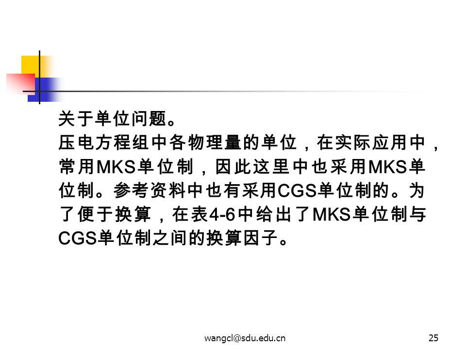 wangcl@sdu.edu.cn25 关于单位问题。 压电方程组中各物理量的单位,在实际应用中, 常用 MKS 单位制,因此这里中也采用 MKS 单 位制。参考资料中也有采用 CGS 单位制的。为 了便于换算,在表 4-6 中给出了 MKS 单位制与 CGS 单位制之间的换算因子。