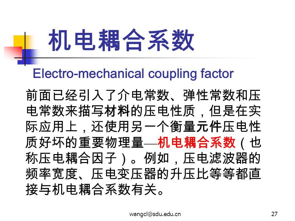 wangcl@sdu.edu.cn27 机电耦合系数 前面已经引入了介电常数、弹性常数和压 电常数来描写材料的压电性质,但是在实 际应用上,还使用另一个衡量元件压电性 质好坏的重要物理量 — 机电耦合系数(也 称压电耦合因子)。例如,压电滤波器的 频率宽度、压电变压器的升压比等等都直 接与机电耦合系