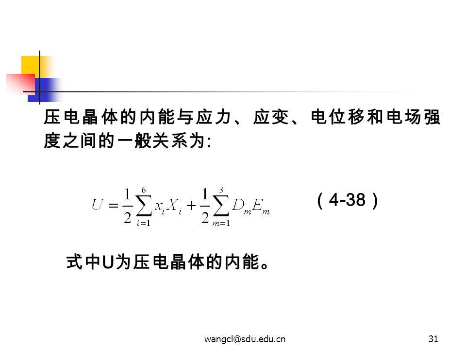 wangcl@sdu.edu.cn31 压电晶体的内能与应力、应变、电位移和电场强 度之间的一般关系为 : 式中 U 为压电晶体的内能。 ( 4-38 )