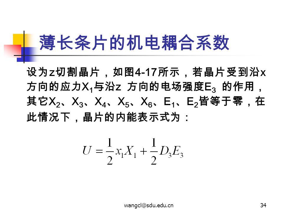 wangcl@sdu.edu.cn34 薄长条片的机电耦合系数 设为 z 切割晶片,如图 4-17 所示,若晶片受到沿 x 方向的应力 X 1 与沿 z 方向的电场强度 E 3 的作用, 其它 X 2 、 X 3 、 X 4 、 X 5 、 X 6 、 E 1 、 E 2 皆等于零,在 此情况下,晶