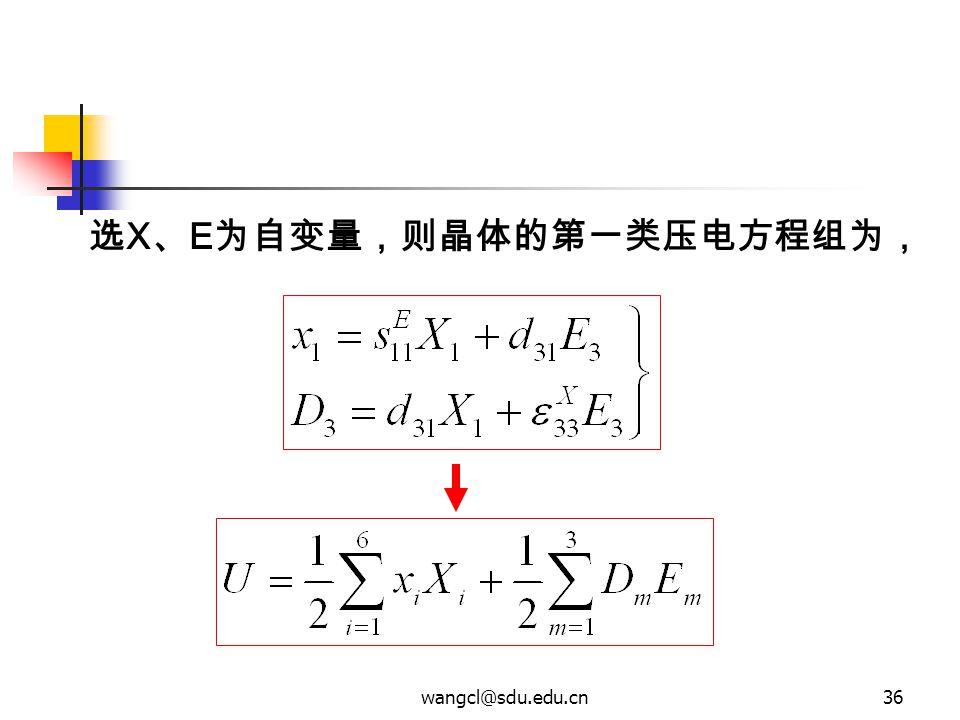 wangcl@sdu.edu.cn36 选 X 、 E 为自变量,则晶体的第一类压电方程组为,