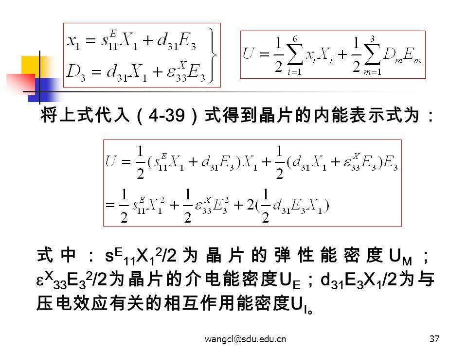 wangcl@sdu.edu.cn37 式中: s E 11 X 1 2 /2 为晶片的弹性能密度 U M ;  X 33 E 3 2 /2 为晶片的介电能密度 U E ; d 31 E 3 X 1 /2 为与 压电效应有关的相互作用能密度 U I 。 将上式代入( 4-39 )式得到晶片的内能表