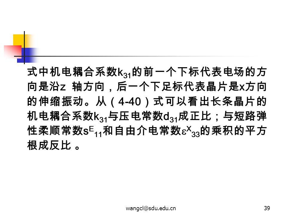 wangcl@sdu.edu.cn39 式中机电耦合系数 k 31 的前一个下标代表电场的方 向是沿 z 轴方向,后一个下足标代表晶片是 x 方向 的伸缩振动。从( 4-40 )式可以看出长条晶片的 机电耦合系数 k 31 与压电常数 d 31 成正比;与短路弹 性柔顺常数 s E 11 和自由介电