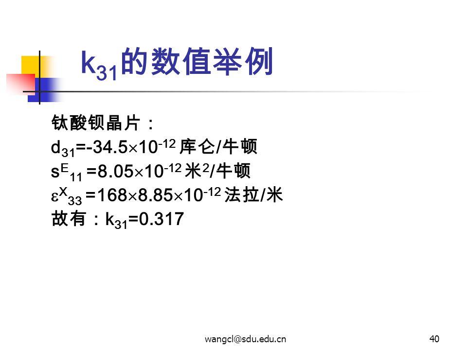 wangcl@sdu.edu.cn40 k 31 的数值举例 钛酸钡晶片: d 31 =-34.5  10 -12 库仑 / 牛顿 s E 11 =8.05  10 -12 米 2 / 牛顿  X 33 =168  8.85  10 -12 法拉 / 米 故有: k 31 =0.317