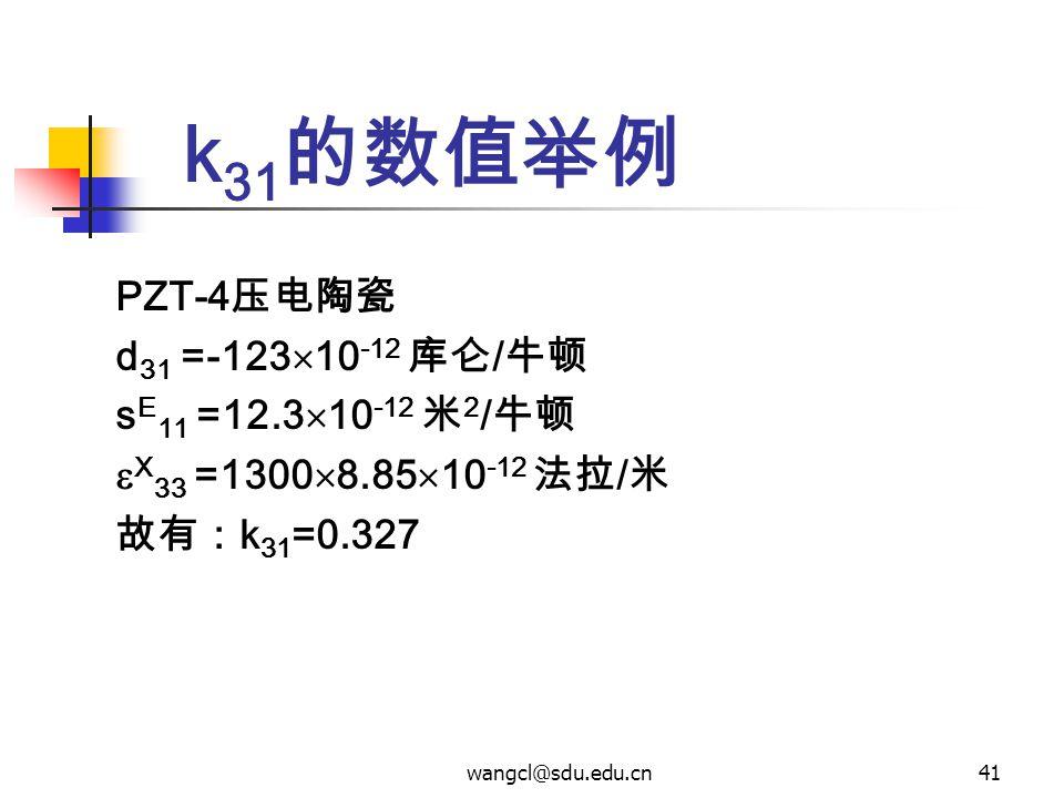 wangcl@sdu.edu.cn41 k 31 的数值举例 PZT-4 压电陶瓷 d 31 =-123  10 -12 库仑 / 牛顿 s E 11 =12.3  10 -12 米 2 / 牛顿  X 33 =1300  8.85  10 -12 法拉 / 米 故有: k 31 =0.3
