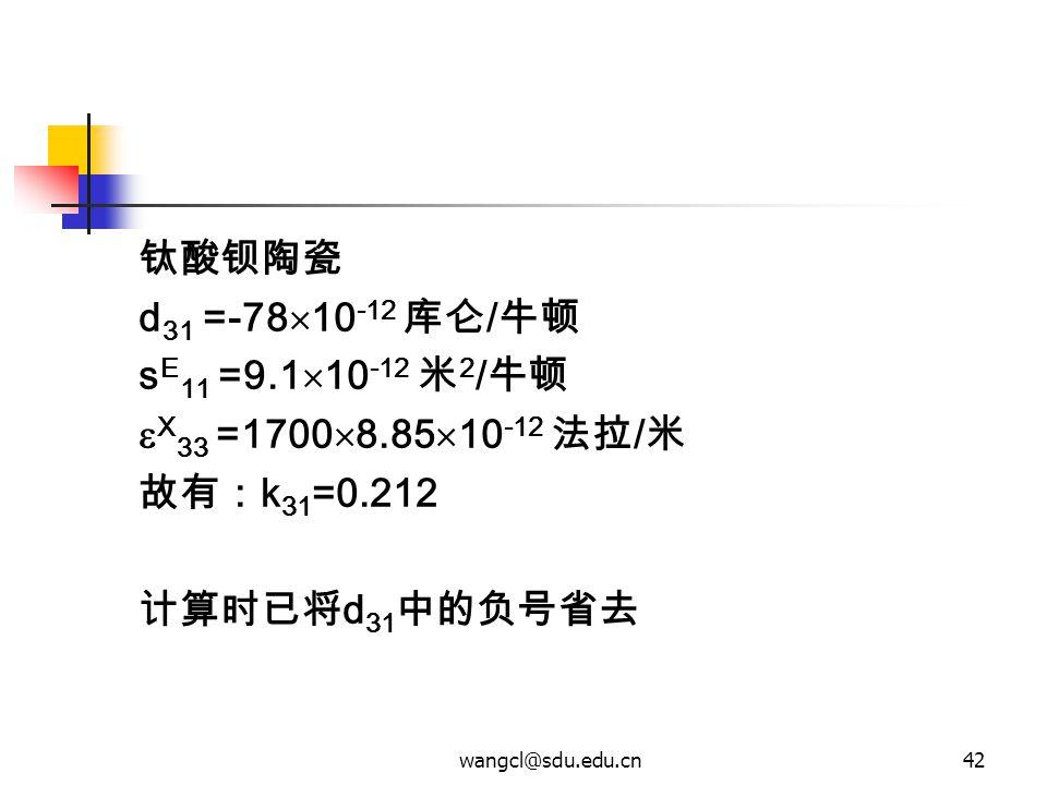wangcl@sdu.edu.cn42 钛酸钡陶瓷 d 31 =-78  10 -12 库仑 / 牛顿 s E 11 =9.1  10 -12 米 2 / 牛顿  X 33 =1700  8.85  10 -12 法拉 / 米 故有: k 31 =0.212 计算时已将 d 31 中的负号
