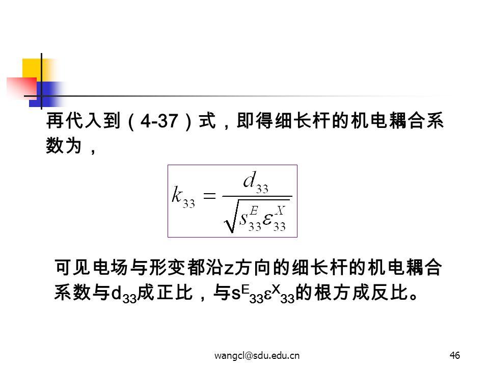 wangcl@sdu.edu.cn46 可见电场与形变都沿 z 方向的细长杆的机电耦合 系数与 d 33 成正比,与 s E 33  X 33 的根方成反比。 再代入到( 4-37 )式,即得细长杆的机电耦合系 数为,
