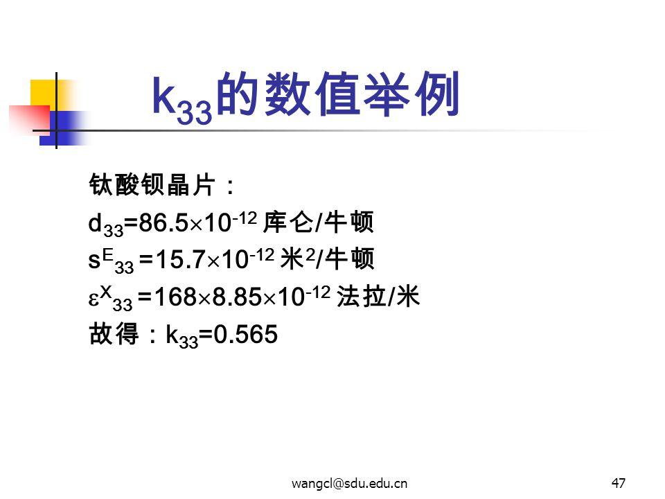 wangcl@sdu.edu.cn47 k 33 的数值举例 钛酸钡晶片: d 33 =86.5  10 -12 库仑 / 牛顿 s E 33 =15.7  10 -12 米 2 / 牛顿  X 33 =168  8.85  10 -12 法拉 / 米 故得: k 33 =0.565
