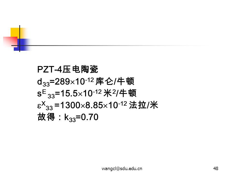 wangcl@sdu.edu.cn48 PZT-4 压电陶瓷 d 33 =289  10 -12 库仑 / 牛顿 s E 33 =15.5  10 -12 米 2 / 牛顿  X 33 =1300  8.85  10 -12 法拉 / 米 故得: k 33 =0.70