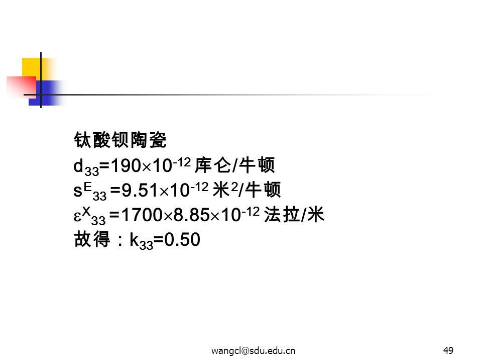 wangcl@sdu.edu.cn49 钛酸钡陶瓷 d 33 =190  10 -12 库仑 / 牛顿 s E 33 =9.51  10 -12 米 2 / 牛顿  X 33 =1700  8.85  10 -12 法拉 / 米 故得: k 33 =0.50