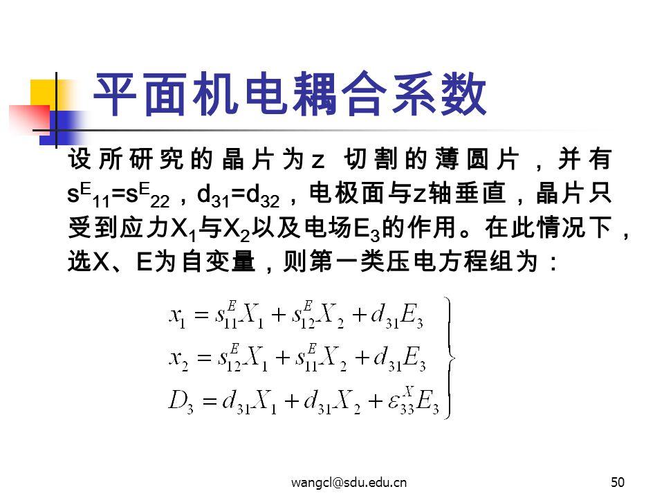 wangcl@sdu.edu.cn50 平面机电耦合系数 设所研究的晶片为 z 切割的薄圆片,并有 s E 11 =s E 22 , d 31 =d 32 ,电极面与 z 轴垂直,晶片只 受到应力 X 1 与 X 2 以及电场 E 3 的作用。在此情况下, 选 X 、 E 为自变量,则第一类压电方程
