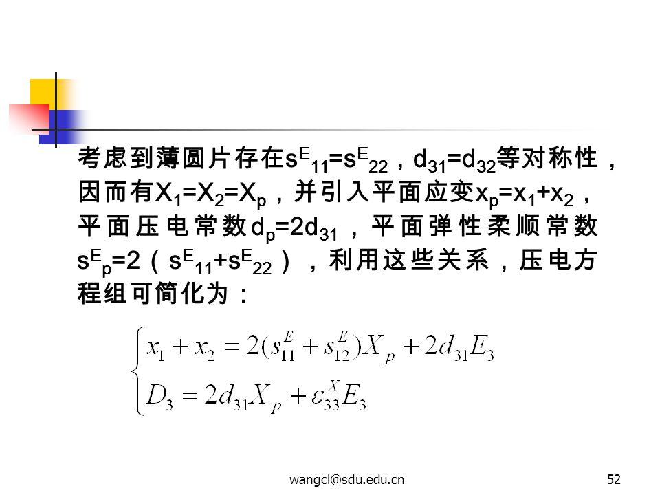 wangcl@sdu.edu.cn52 考虑到薄圆片存在 s E 11 =s E 22 , d 31 =d 32 等对称性, 因而有 X 1 =X 2 =X p ,并引入平面应变 x p =x 1 +x 2 , 平面压电常数 d p =2d 31 ,平面弹性柔顺常数 s E p =2 ( s E 1