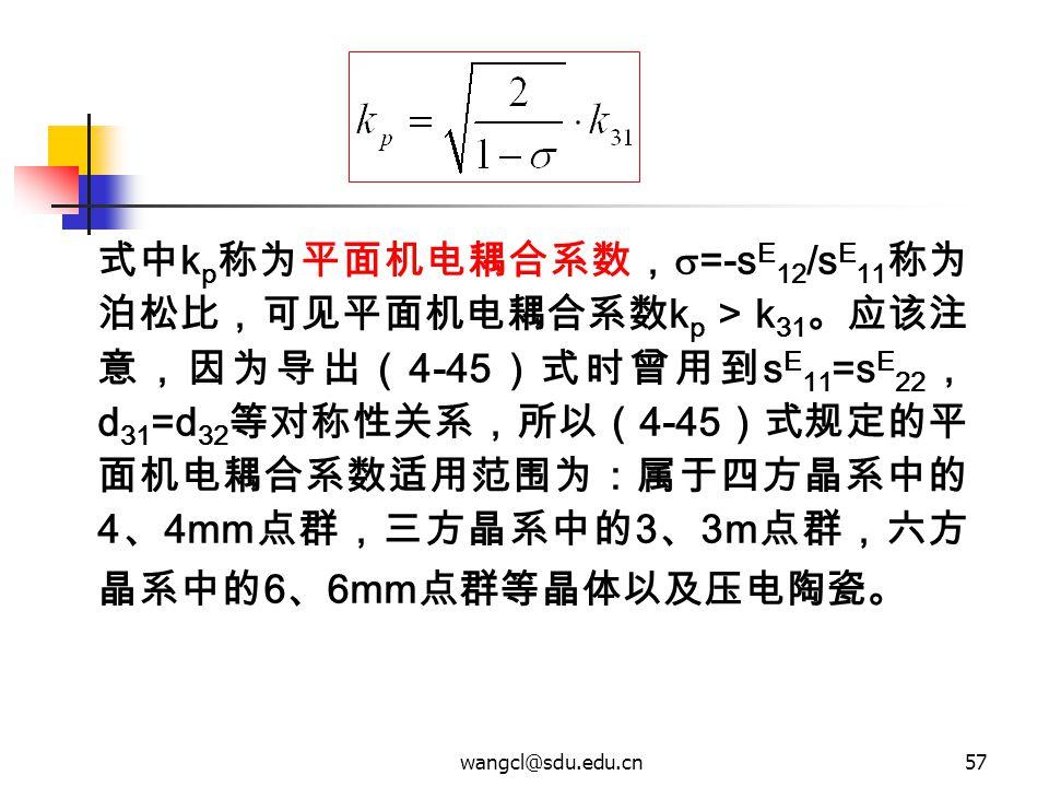wangcl@sdu.edu.cn57 式中 k p 称为平面机电耦合系数,  =-s E 12 /s E 11 称为 泊松比,可见平面机电耦合系数 k p > k 31 。应该注 意,因为导出( 4-45 )式时曾用到 s E 11 =s E 22 , d 31 =d 32 等对称性关系,所以(