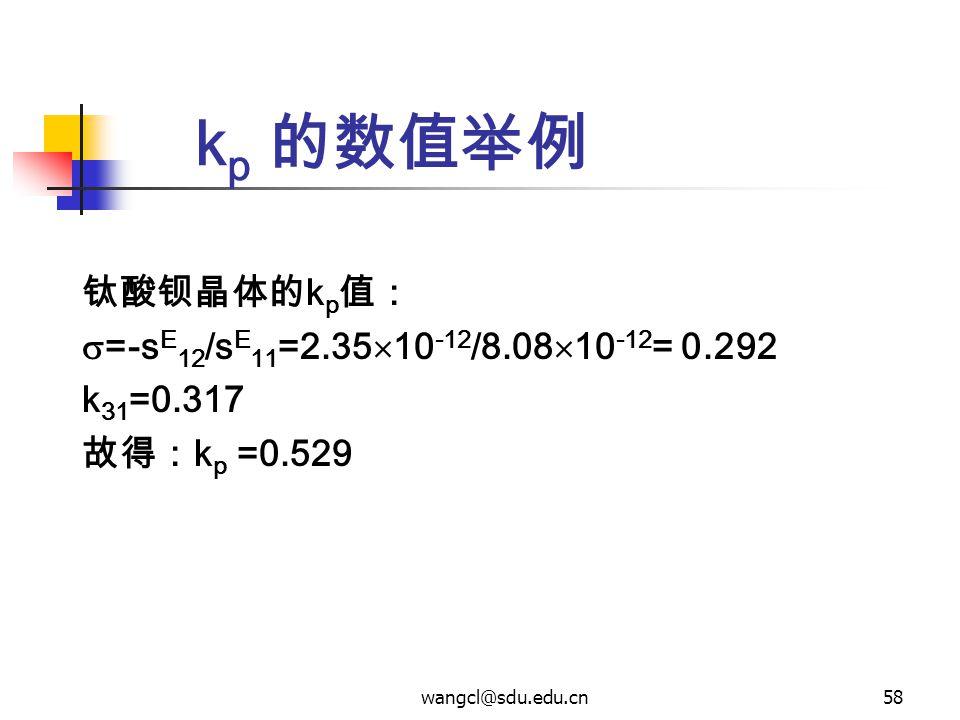 wangcl@sdu.edu.cn58 k p 的数值举例 钛酸钡晶体的 k p 值:  =-s E 12 /s E 11 =2.35  10 -12 /8.08  10 -12 = 0.292 k 31 =0.317 故得: k p =0.529
