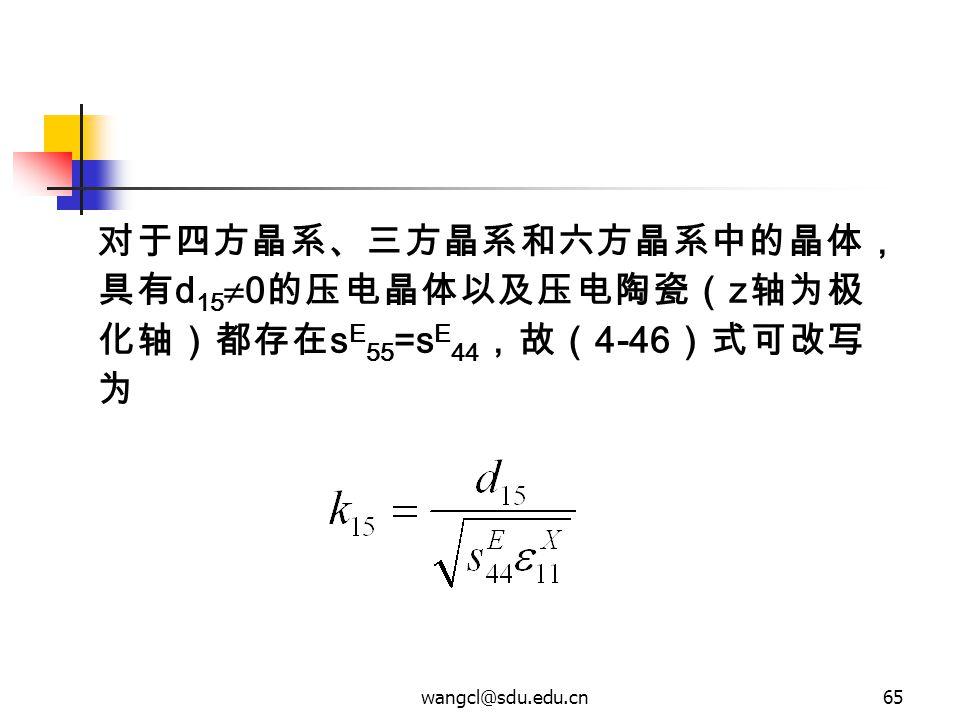wangcl@sdu.edu.cn65 对于四方晶系、三方晶系和六方晶系中的晶体, 具有 d 15  0 的压电晶体以及压电陶瓷( z 轴为极 化轴)都存在 s E 55 =s E 44 ,故( 4-46 )式可改写 为