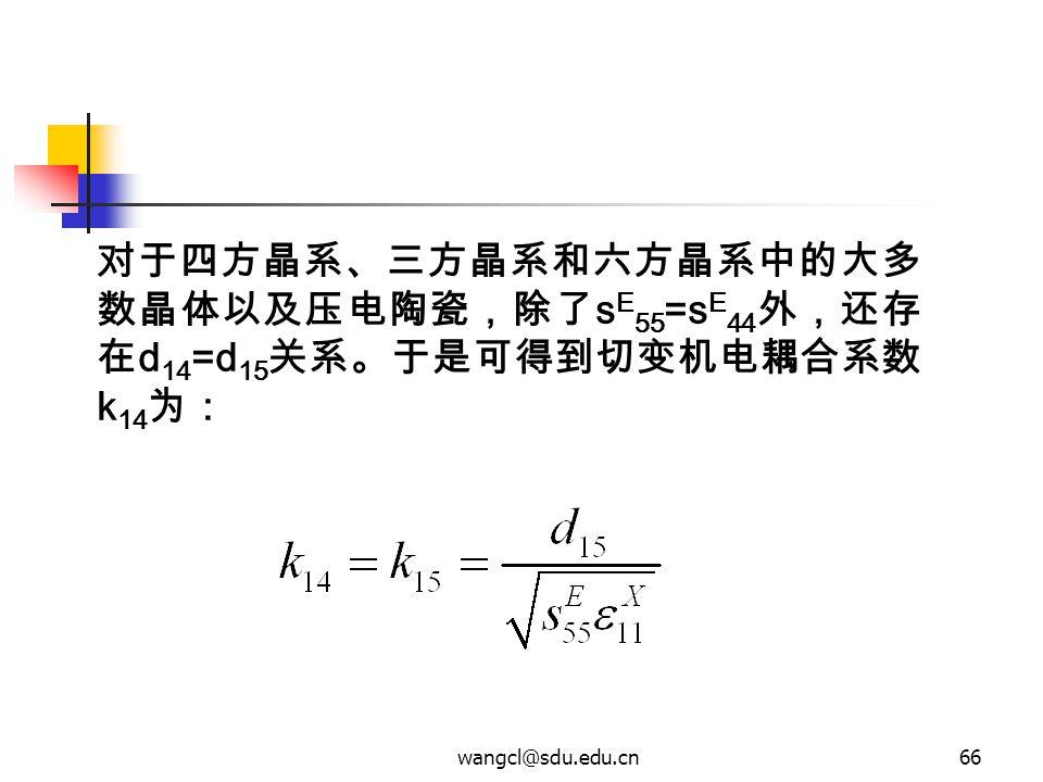 wangcl@sdu.edu.cn66 对于四方晶系、三方晶系和六方晶系中的大多 数晶体以及压电陶瓷,除了 s E 55 =s E 44 外,还存 在 d 14 =d 15 关系。于是可得到切变机电耦合系数 k 14 为: