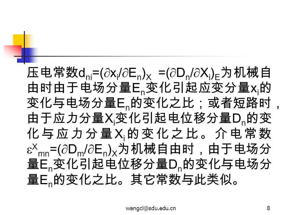 wangcl@sdu.edu.cn8 压电常数 d ni =(  x i /  E n ) X =(  D n /  X i ) E 为机械自 由时由于电场分量 E n 变化引起应变分量 x i 的 变化与电场分量 E n 的变化之比;或者短路时, 由于应力分量 X i 变化引起电位移分量