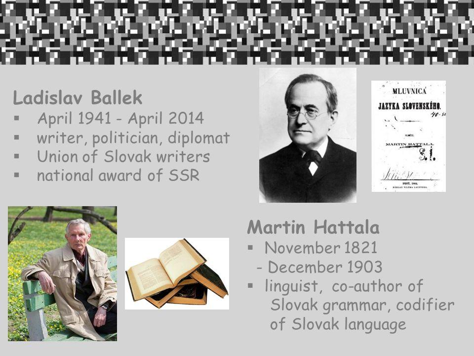 Ladislav Ballek  April 1941 - April 2014  writer, politician, diplomat  Union of Slovak writers  national award of SSR Martin Hattala  November 1821 - December 1903  linguist, co-author of Slovak grammar, codifier of Slovak language