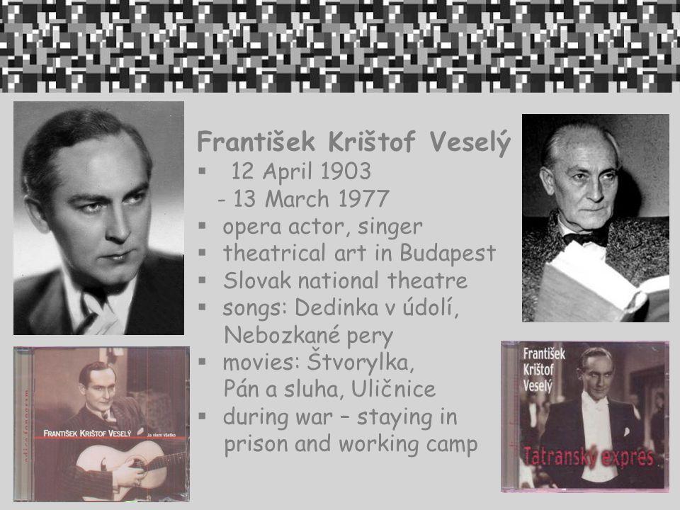 František Krištof Veselý  12 April 1903 - 13 March 1977  opera actor, singer  theatrical art in Budapest  Slovak national theatre  songs: Dedinka v údolí, Nebozkané pery  movies: Štvorylka, Pán a sluha, Uličnice  during war – staying in prison and working camp