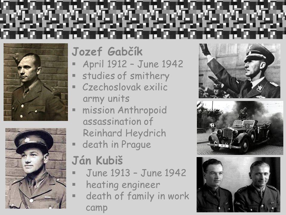 Jozef Gabčík  April 1912 – June 1942  studies of smithery  Czechoslovak exilic army units  mission Anthropoid assassination of Reinhard Heydrich  death in Prague Ján Kubiš  June 1913 – June 1942  heating engineer  death of family in work camp