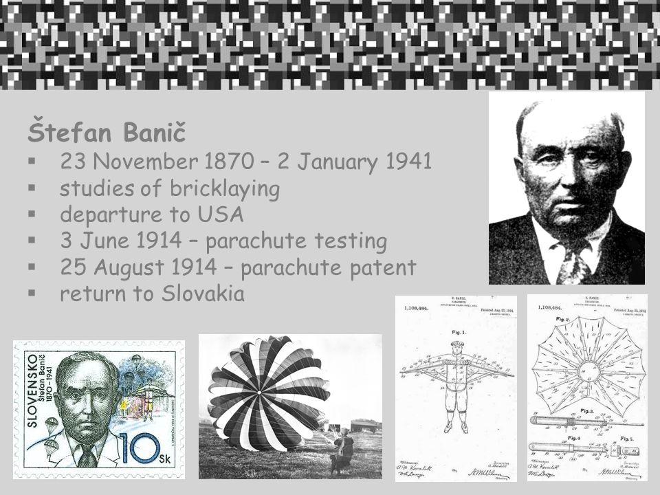 Štefan Banič  23 November 1870 – 2 January 1941  studies of bricklaying  departure to USA  3 June 1914 – parachute testing  25 August 1914 – parachute patent  return to Slovakia