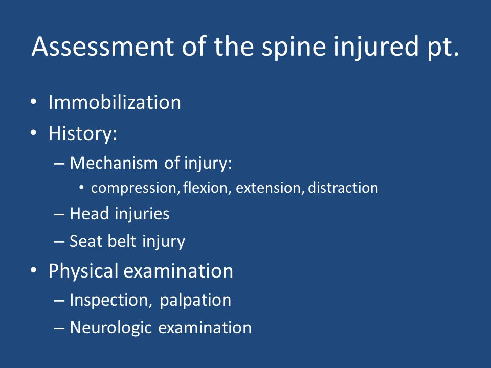 Assessment of the spine injured pt. Immobilization History: – Mechanism of injury: compression, flexion, extension, distraction – Head injuries – Seat
