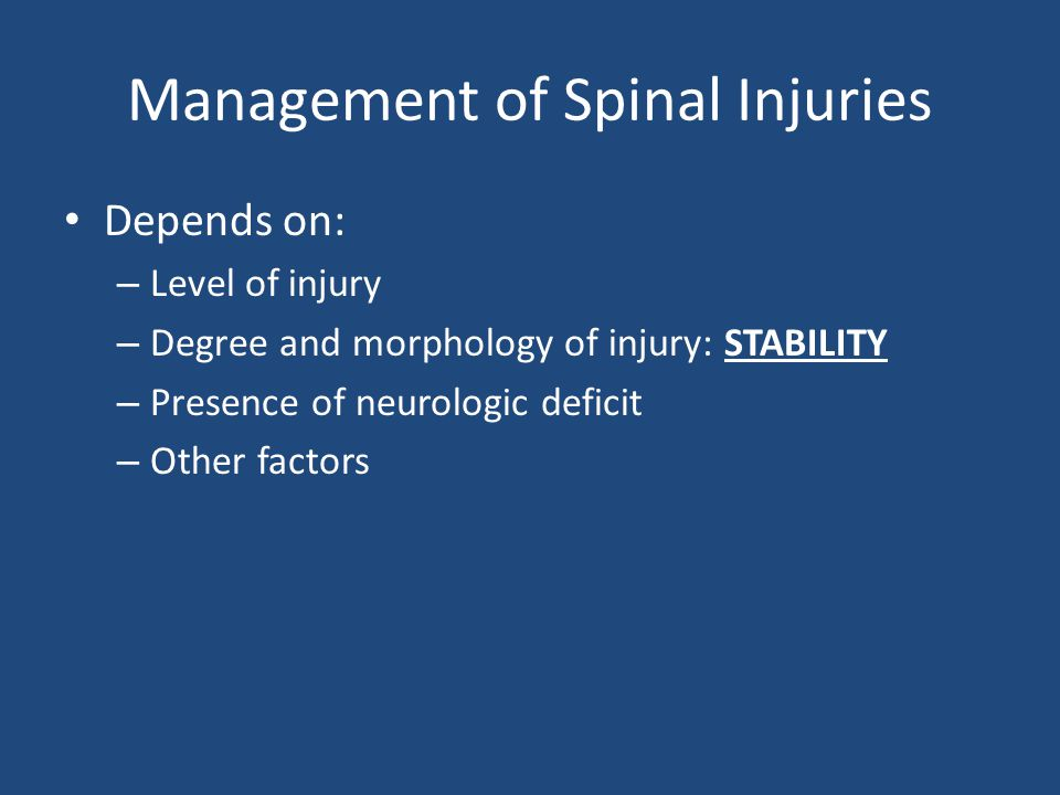 Management of Spinal Injuries Depends on: – Level of injury – Degree and morphology of injury: STABILITY – Presence of neurologic deficit – Other fact
