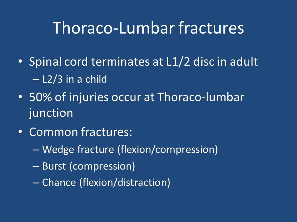 Thoraco-Lumbar fractures Spinal cord terminates at L1/2 disc in adult – L2/3 in a child 50% of injuries occur at Thoraco-lumbar junction Common fractu