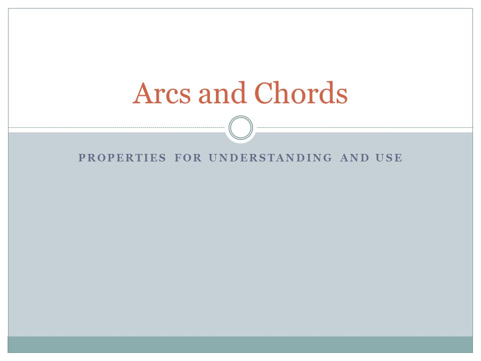 PROPERTIES FOR UNDERSTANDING AND USE Arcs and Chords