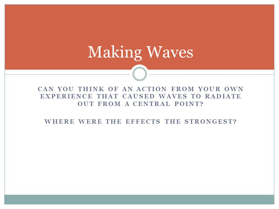 CAN YOU THINK OF AN ACTION FROM YOUR OWN EXPERIENCE THAT CAUSED WAVES TO RADIATE OUT FROM A CENTRAL POINT.