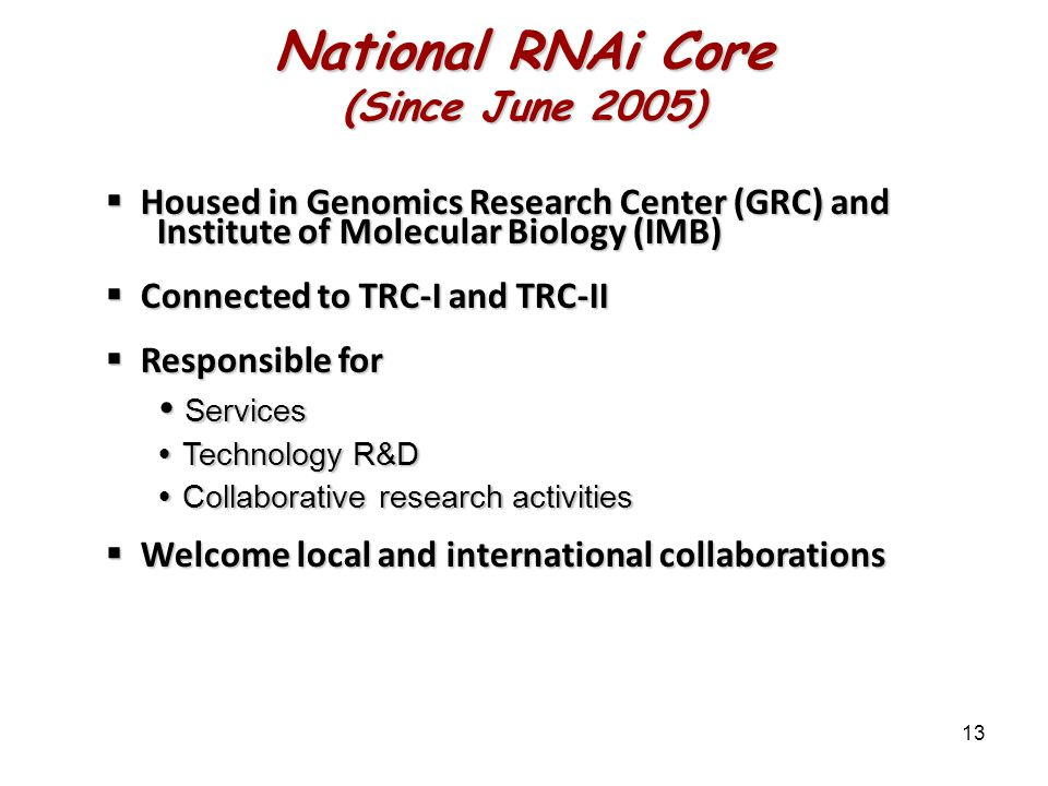 13 National RNAi Core (Since June 2005)  Housed in Genomics Research Center (GRC) and Institute of Molecular Biology (IMB)  Connected to TRC-I and TRC-II  Responsible for  Services  Technology R&D  Collaborative research activities  Welcome local and international collaborations