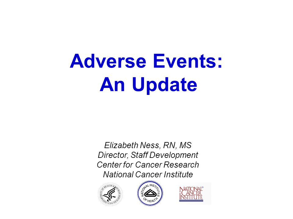 Adverse Events: An Update Elizabeth Ness, RN, MS Director, Staff Development Center for Cancer Research National Cancer Institute