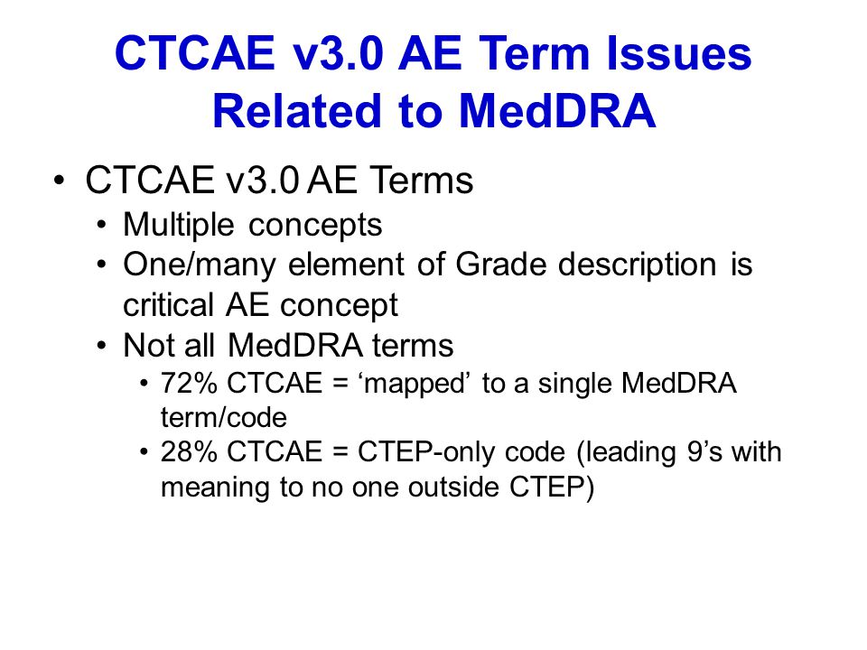 CTCAE v3.0 AE Term Issues Related to MedDRA CTCAE v3.0 AE Terms Multiple concepts One/many element of Grade description is critical AE concept Not all