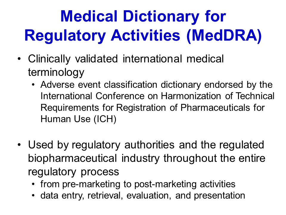Medical Dictionary for Regulatory Activities (MedDRA) Clinically validated international medical terminology Adverse event classification dictionary e