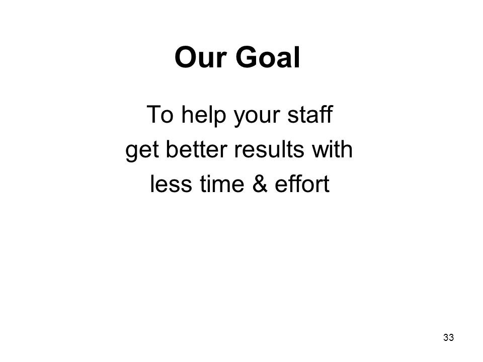 Our Goal To help your staff get better results with less time & effort 33