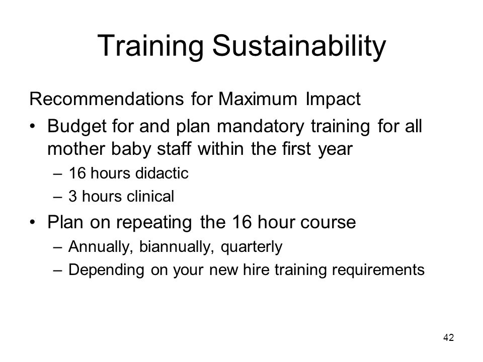 Training Sustainability Recommendations for Maximum Impact Budget for and plan mandatory training for all mother baby staff within the first year –16 hours didactic –3 hours clinical Plan on repeating the 16 hour course –Annually, biannually, quarterly –Depending on your new hire training requirements 42