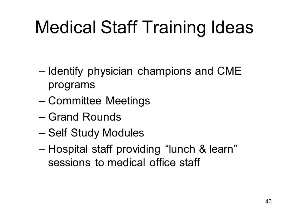 Medical Staff Training Ideas –Identify physician champions and CME programs –Committee Meetings –Grand Rounds –Self Study Modules –Hospital staff providing lunch & learn sessions to medical office staff 43