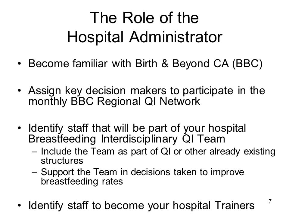 The Role of the Hospital Administrator Become familiar with Birth & Beyond CA (BBC) Assign key decision makers to participate in the monthly BBC Regional QI Network Identify staff that will be part of your hospital Breastfeeding Interdisciplinary QI Team –Include the Team as part of QI or other already existing structures –Support the Team in decisions taken to improve breastfeeding rates Identify staff to become your hospital Trainers 7