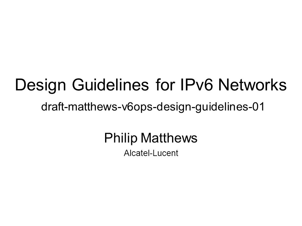 Design Guidelines for IPv6 Networks draft-matthews-v6ops-design-guidelines-01 Philip Matthews Alcatel-Lucent