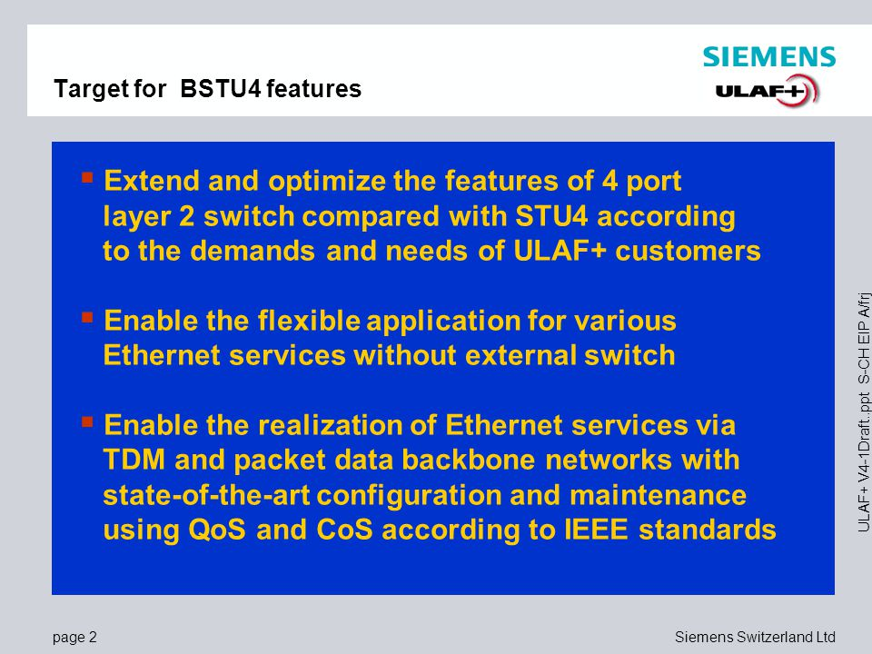 page 13Siemens Switzerland Ltd ULAF+ V4-1Draft..ppt S-CH EIP A/frj MCS Multi Channel Synchronisation  Bundling of 2..4 channels over transparent or structured TDM networks  Resiliency  Independent Rx- and Tx- data streams  Network delta delay compensation  Minimised additional delay caused by MCS (< 100µs)  Autonomous detection and correction of wire pair or channel interchange  Proprietary and patented inverse multiplexing algorithm