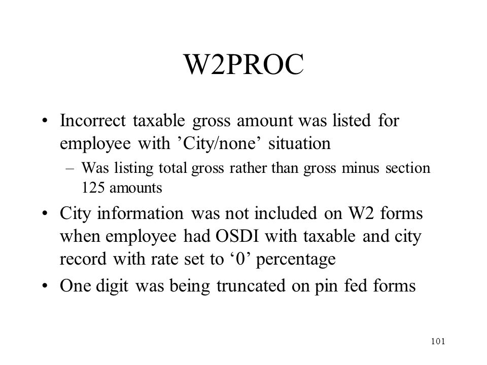 101 W2PROC Incorrect taxable gross amount was listed for employee with 'City/none' situation –Was listing total gross rather than gross minus section 125 amounts City information was not included on W2 forms when employee had OSDI with taxable and city record with rate set to '0' percentage One digit was being truncated on pin fed forms