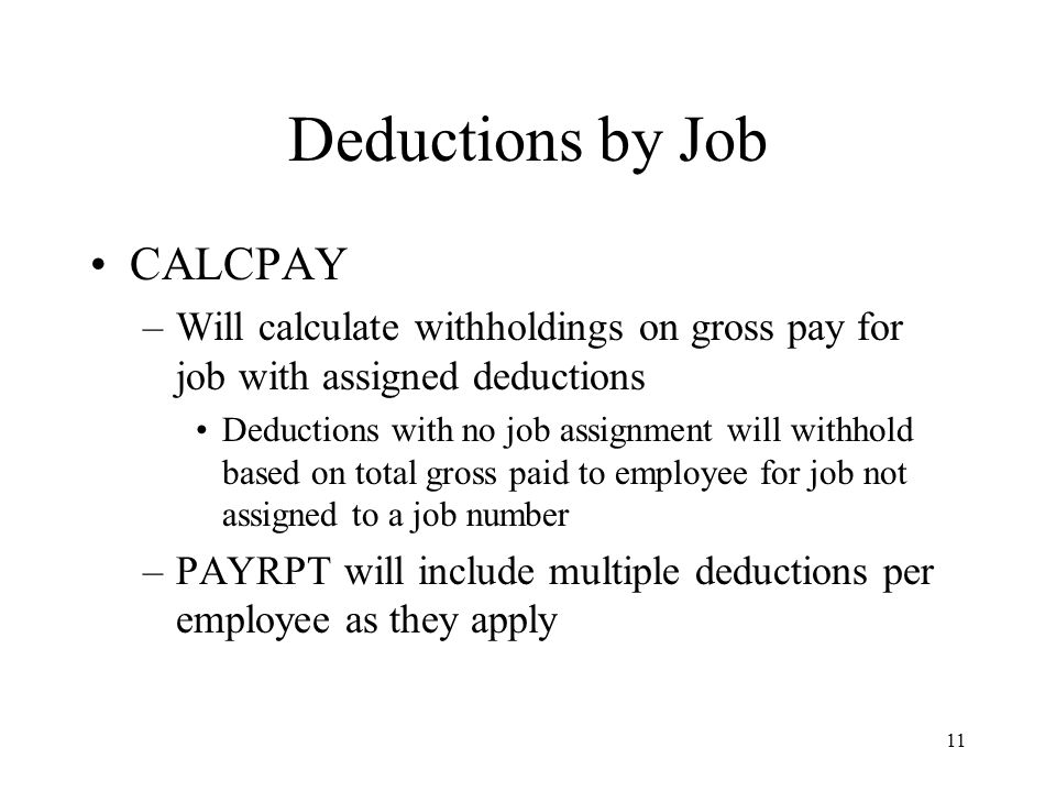 11 Deductions by Job CALCPAY –Will calculate withholdings on gross pay for job with assigned deductions Deductions with no job assignment will withhold based on total gross paid to employee for job not assigned to a job number –PAYRPT will include multiple deductions per employee as they apply