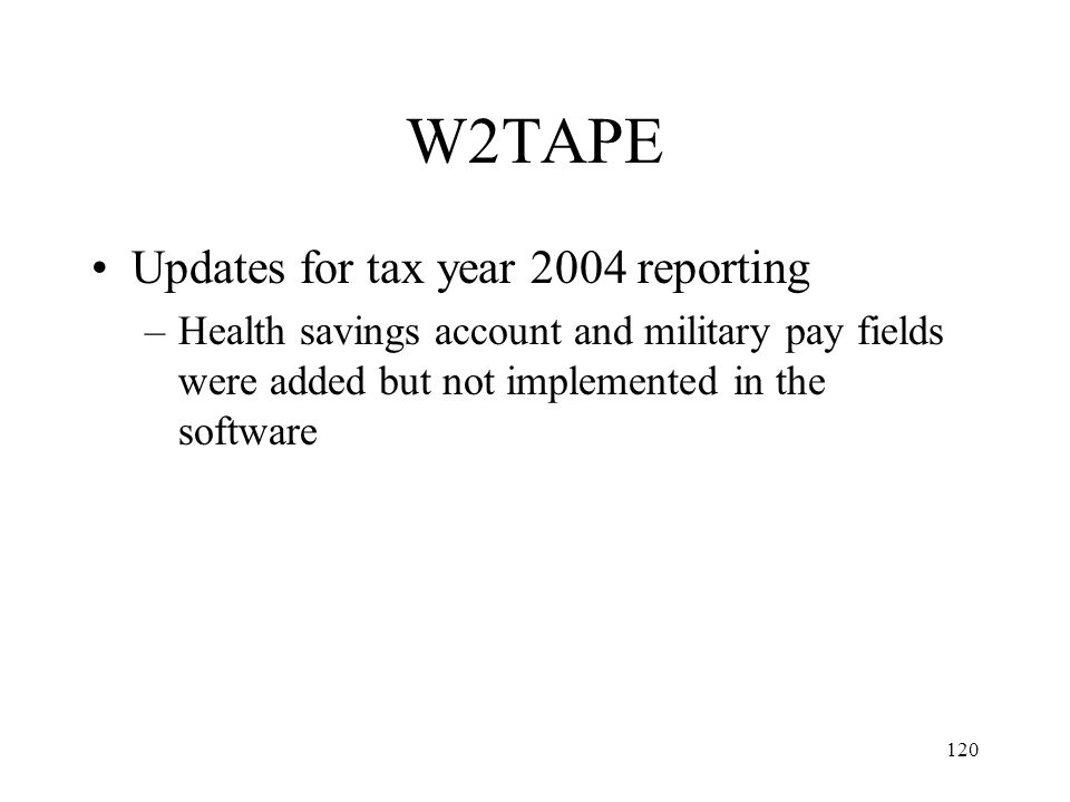 120 W2TAPE Updates for tax year 2004 reporting –Health savings account and military pay fields were added but not implemented in the software