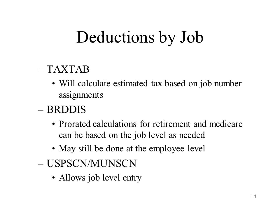 14 Deductions by Job –TAXTAB Will calculate estimated tax based on job number assignments –BRDDIS Prorated calculations for retirement and medicare can be based on the job level as needed May still be done at the employee level –USPSCN/MUNSCN Allows job level entry