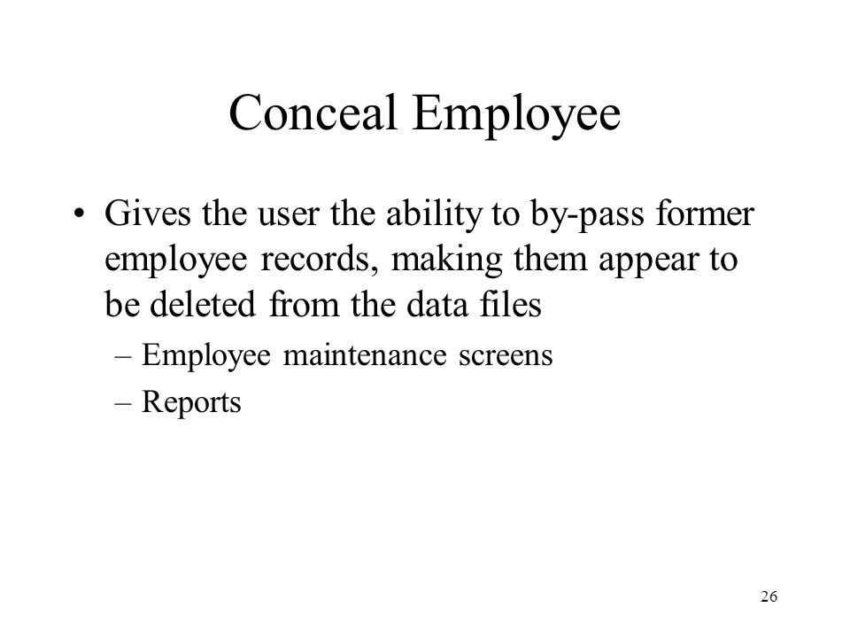 26 Conceal Employee Gives the user the ability to by-pass former employee records, making them appear to be deleted from the data files –Employee maintenance screens –Reports