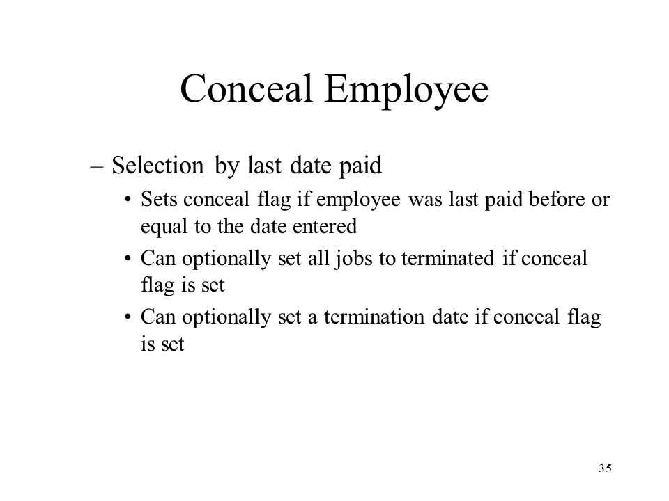 35 Conceal Employee –Selection by last date paid Sets conceal flag if employee was last paid before or equal to the date entered Can optionally set all jobs to terminated if conceal flag is set Can optionally set a termination date if conceal flag is set